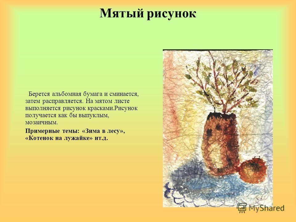 Мятый рисунок Берется альбомная бумага и сминается, затем расправляется. На мятом листе выполняется рисунок красками.Рисунок получается как бы выпуклым, мозаичным. Примерные темы: «Зима в лесу», «Котенок на лужайке» ит.д.