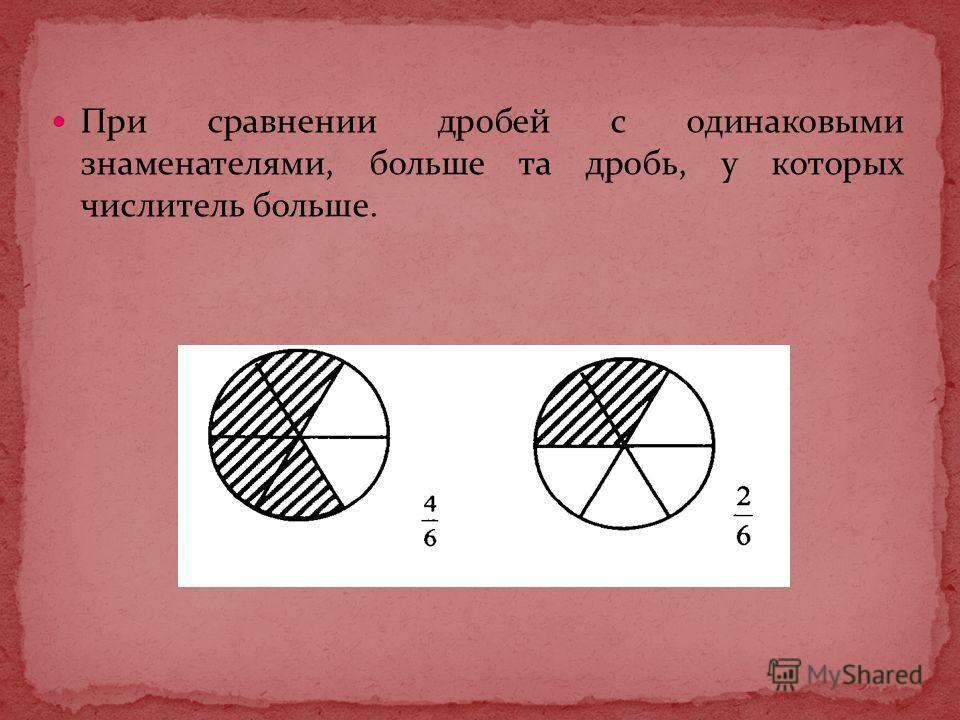 При сравнении дробей с одинаковыми знаменателями, больше та дробь, у которых числитель больше.