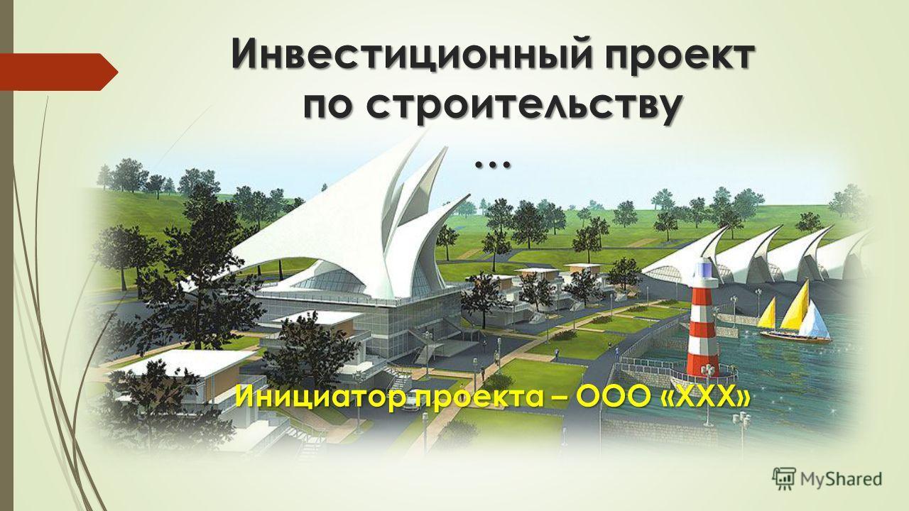 Инвестиционный проект по строительству … Инициатор проекта – ООО «ХХХ»