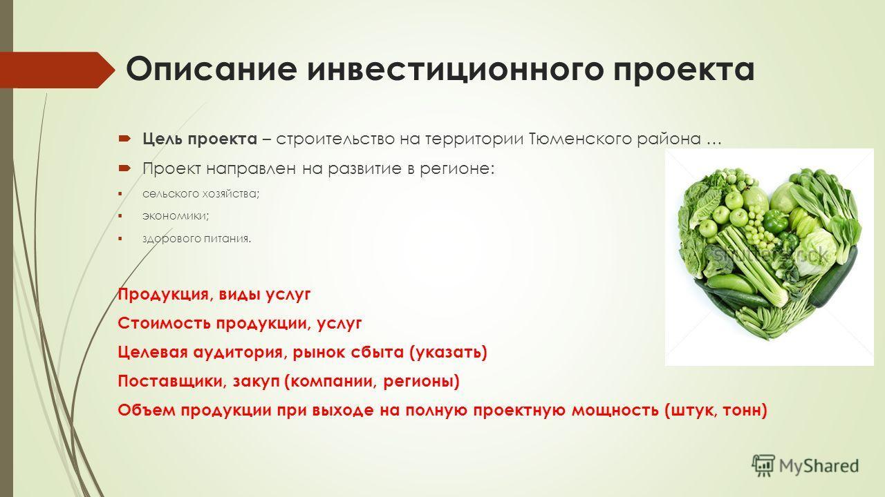 Описание инвестиционного проекта Цель проекта – строительство на территории Тюменского района … Проект направлен на развитие в регионе: сельского хозяйства; экономики; здорового питания. Продукция, виды услуг Стоимость продукции, услуг Целевая аудито