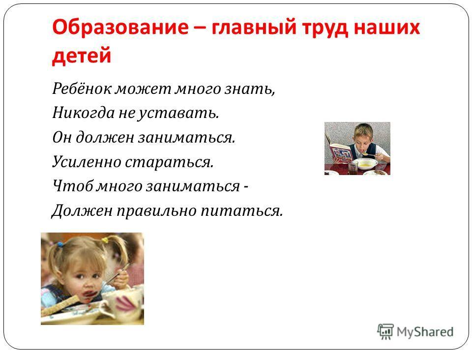 Образование – главный труд наших детей Ребёнок может много знать, Никогда не уставать. Он должен заниматься. Усиленно стараться. Чтоб много заниматься - Должен правильно питаться.
