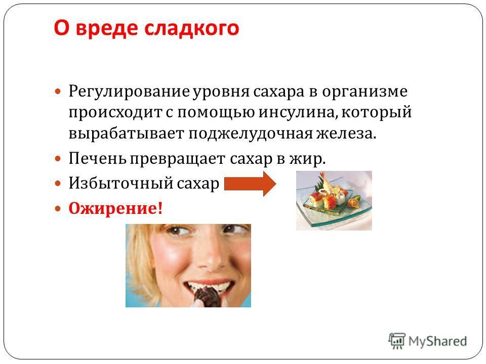 О вреде сладкого Регулирование уровня сахара в организме происходит с помощью инсулина, который вырабатывает поджелудочная железа. Печень превращает сахар в жир. Избыточный сахар Ожирение !