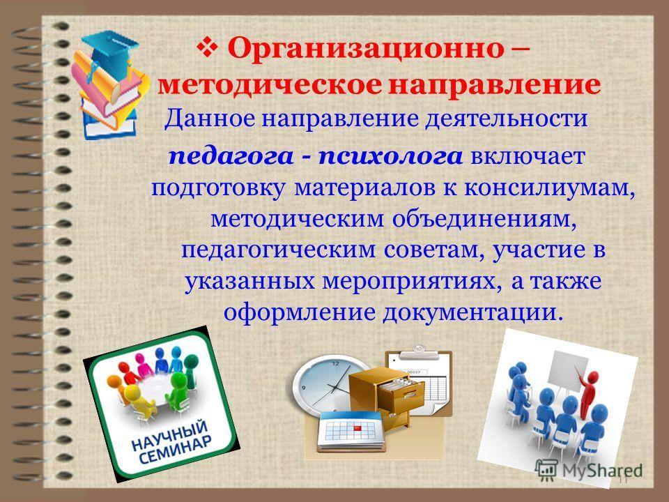 11 Данное направление деятельности педагога - психолога включает подготовку материалов к консилиумам, методическим объединениям, педагогическим советам, участие в указанных мероприятиях, а также оформление документации. Организационно – методическое