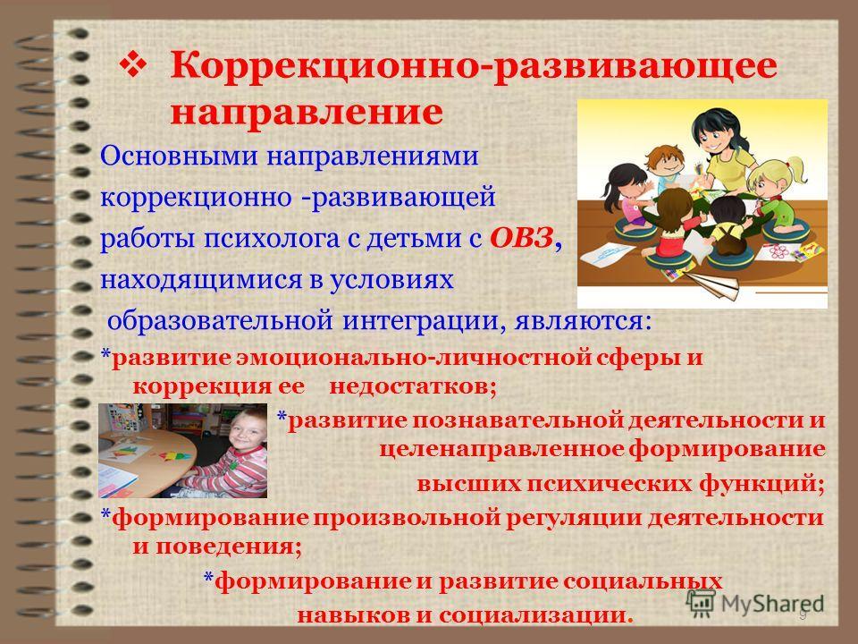 9 Коррекционно-развивающее направление Основными направлениями коррекционно -развивающей работы психолога с детьми с ОВЗ, находящимися в условиях образовательной интеграции, являются: *развитие эмоционально-личностной сферы и коррекция ее недостатков