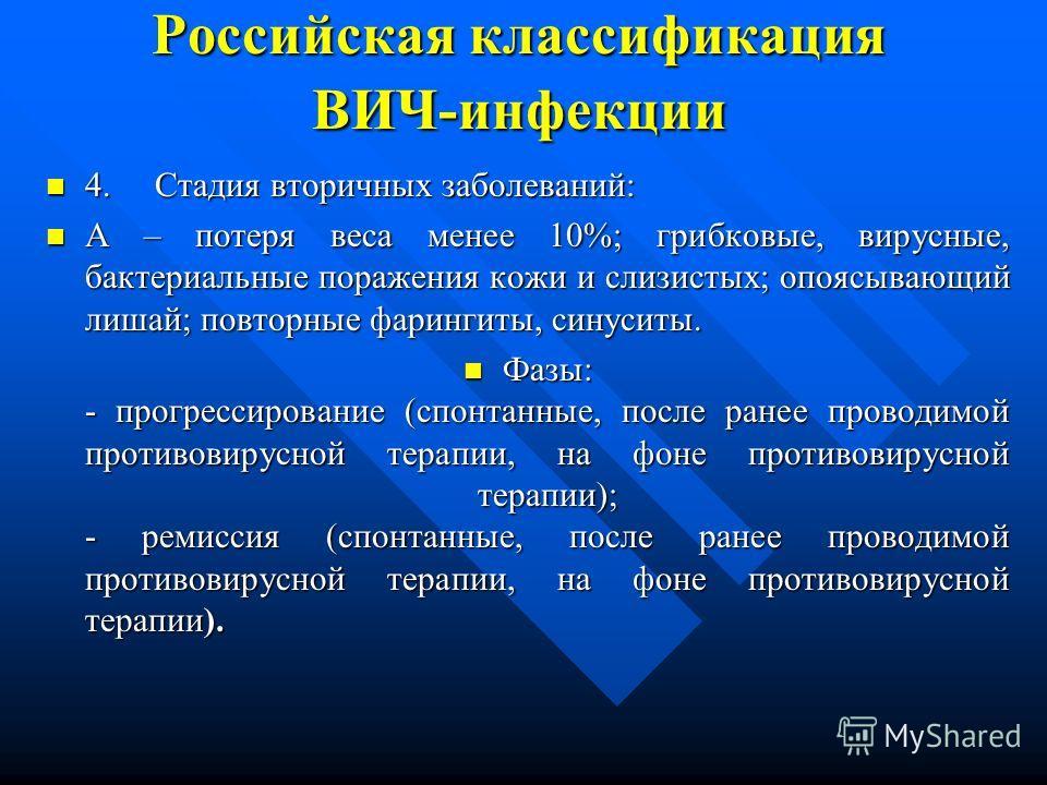 Российская классификация ВИЧ-инфекции 4. Стадия вторичных заболеваний: 4. Стадия вторичных заболеваний: А – потеря веса менее 10%; грибковые, вирусные, бактериальные поражения кожи и слизистых; опоясывающий лишай; повторные фарингиты, синуситы. А – п