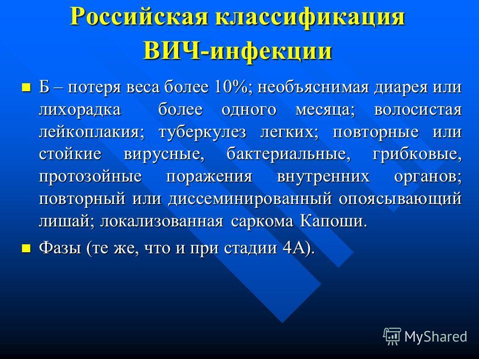 Российская классификация ВИЧ-инфекции Б – потеря веса более 10%; необъяснимая диарея или лихорадка более одного месяца; волосистая лейкоплакия; туберкулез легких; повторные или стойкие вирусные, бактериальные, грибковые, протозойные поражения внутрен