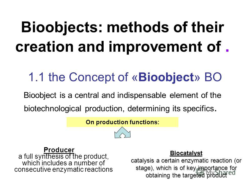 Bioobjects: methods of their creation and improvement of. 1.1 the Concept of «Bioobject» BO Bioobject is a central and indispensable element of the biotechnological production, determining its specifics. Producer a full synthesis of the product, whic