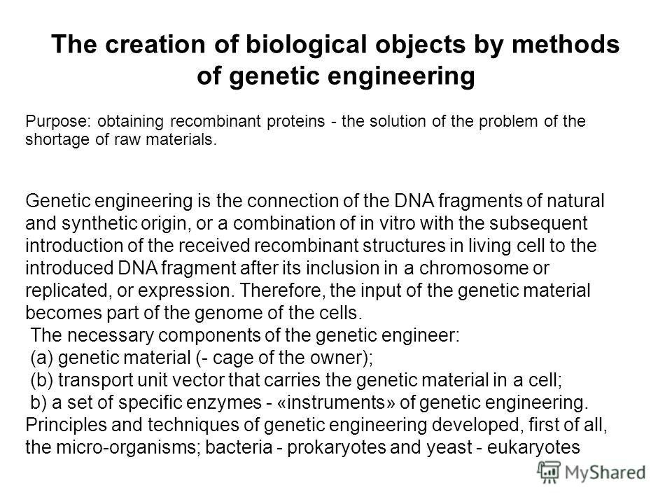 The creation of biological objects by methods of genetic engineering Genetic engineering is the connection of the DNA fragments of natural and synthetic origin, or a combination of in vitro with the subsequent introduction of the received recombinant