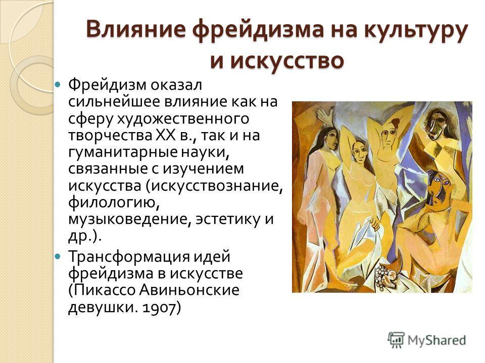 Влияние фрейдизма на культуру и искусство Фрейдизм оказал сильнейшее влияние как на сферу художественного творчества XX в., так и на гуманитарные науки, связанные с изучением искусства ( искусствознание, филологию, музыковедение, эстетику и др.). Тра