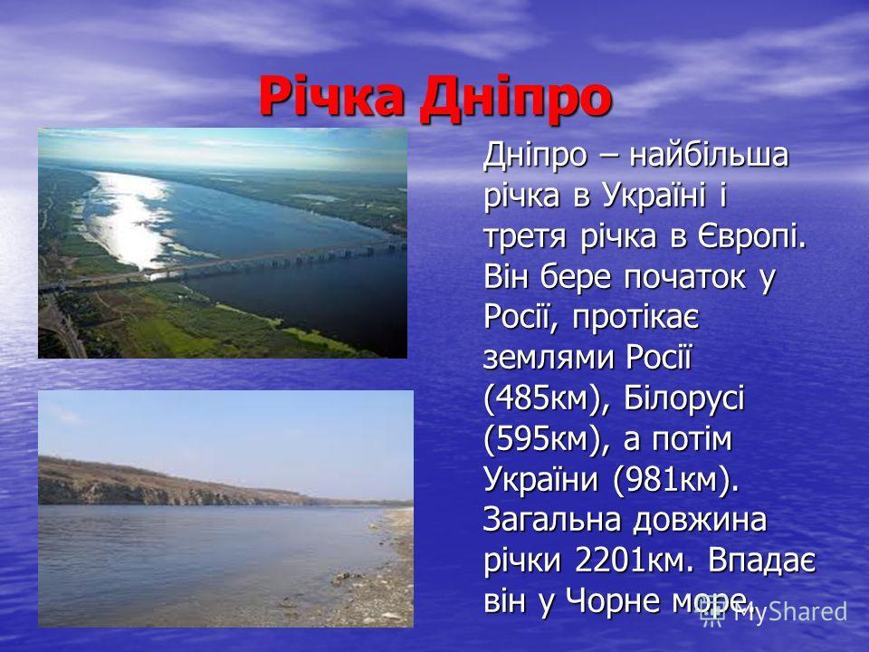 Річка Дніпро Дніпро – найбільша річка в Україні і третя річка в Європі. Він бере початок у Росії, протікає землями Росії (485км), Білорусі (595км), а потім України (981км). Загальна довжина річки 2201км. Впадає він у Чорне море.
