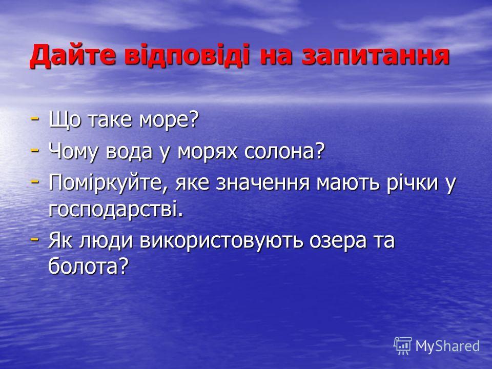 Дайте відповіді на запитання - Що таке море? - Чому вода у морях солона? - Поміркуйте, яке значення мають річки у господарстві. - Як люди використовують озера та болота?