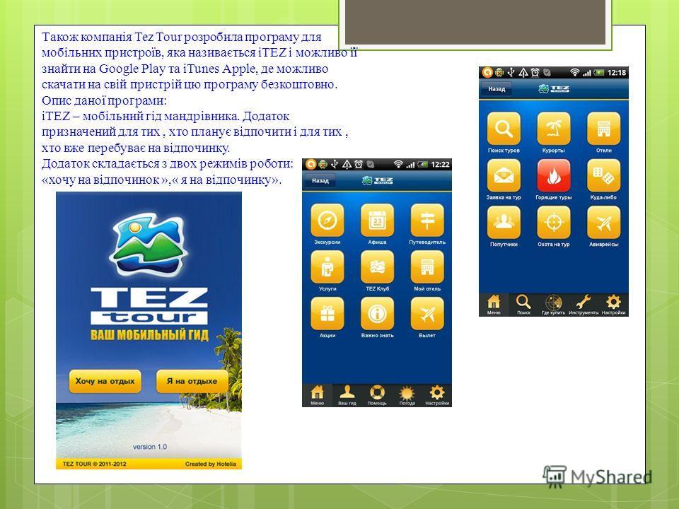 Також компанія Tez Tour розробила програму для мобільних пристроїв, яка називається iTEZ і можливо її знайти на Google Play та iTunes Apple, де можливо скачати на свій пристрій цю програму безкоштовно. Опис даної програми: iTEZ – мобільний гід мандрі