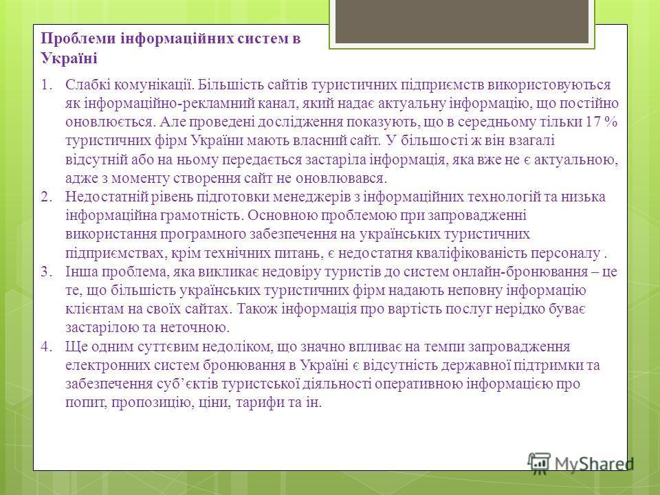 Проблеми інформаційних систем в Україні 1.Слабкі комунікації. Більшість сайтів туристичних підприємств використовуються як інформаційно-рекламний канал, який надає актуальну інформацію, що постійно оновлюється. Але проведені дослідження показують, що