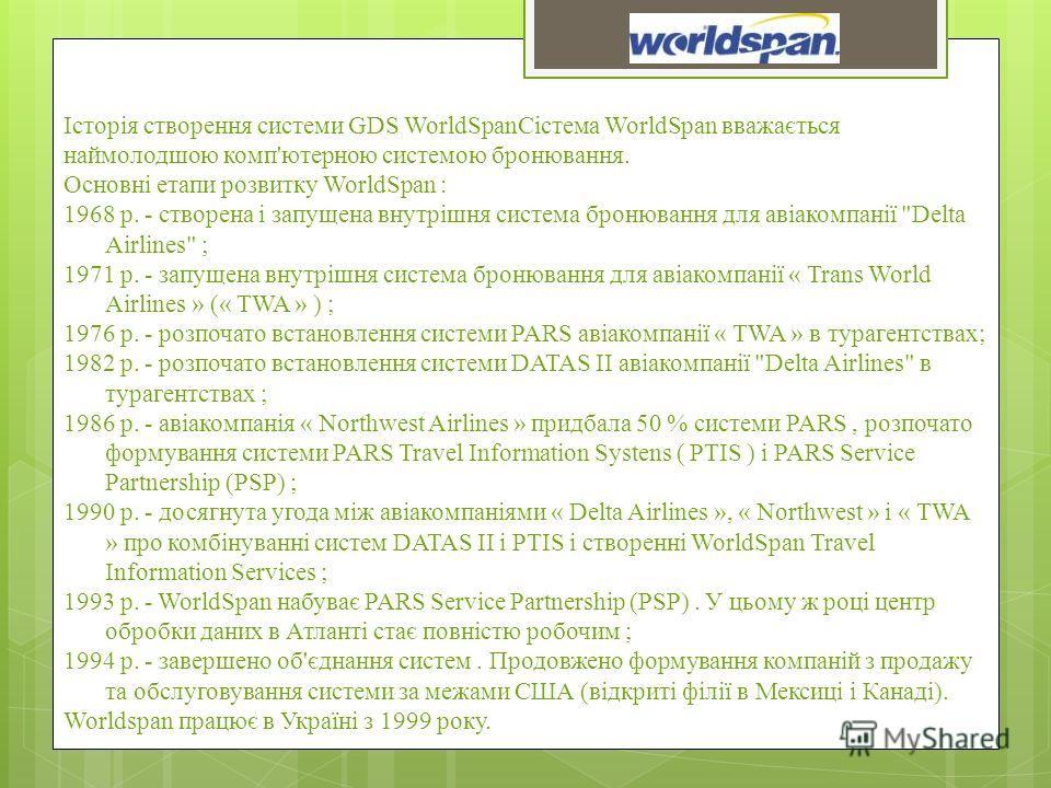 Історія створення системи GDS WorldSpanСістема WorldSpan вважається наймолодшою комп'ютерною системою бронювання. Основні етапи розвитку WorldSpan : 1968 р. - створена і запущена внутрішня система бронювання для авіакомпанії