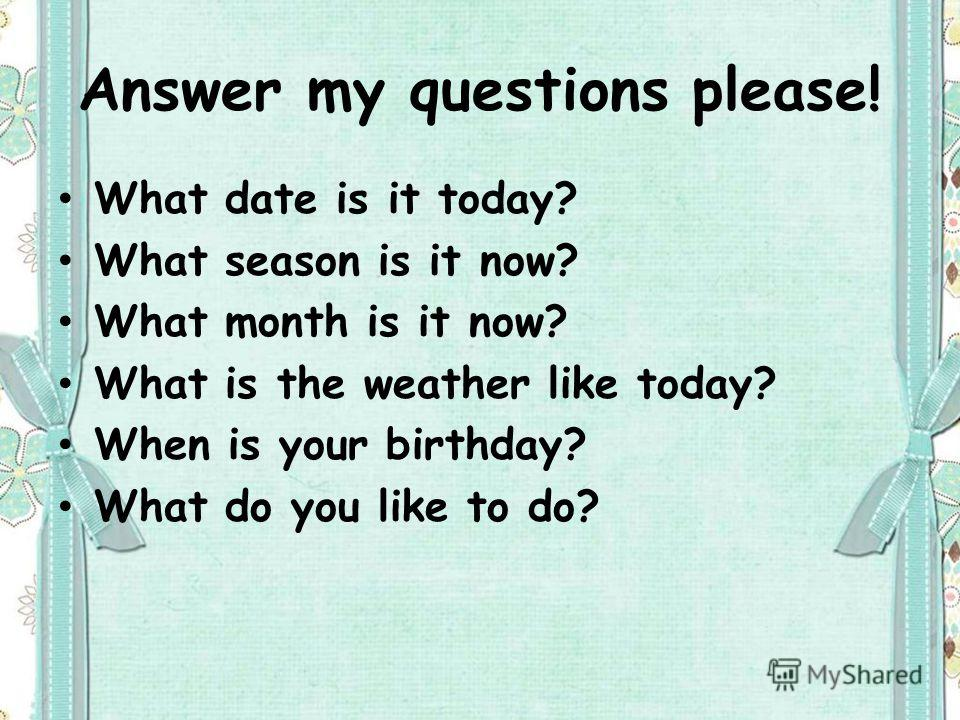 Answer my questions please! What date is it today? What season is it now? What month is it now? What is the weather like today? When is your birthday? What do you like to do?