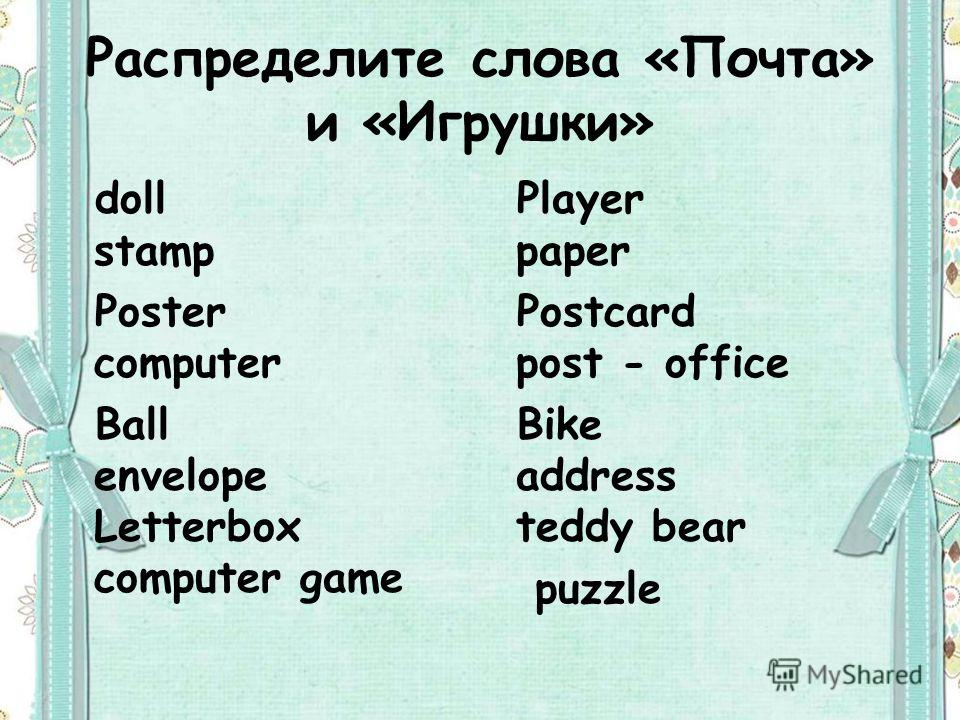 Распределите слова «Почта» и «Игрушки» doll stamp Poster computer Ball envelope Letterbox computer game Player paper Postcard post - office Bike address teddy bear puzzle