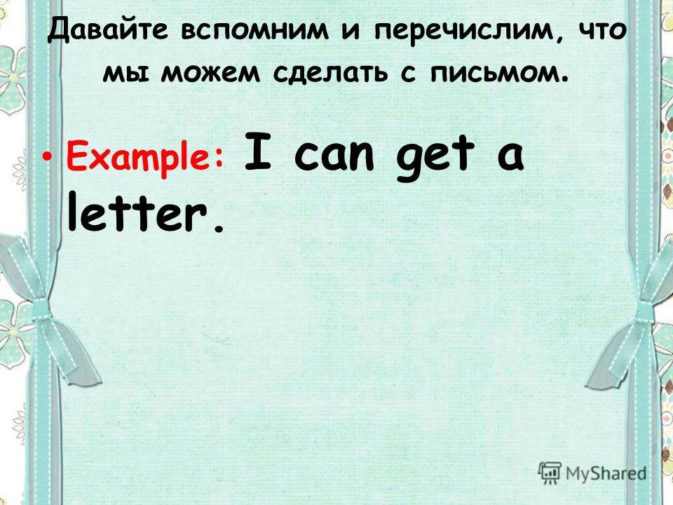 Давайте вспомним и перечислим, что мы можем сделать с письмом. Example: I can get a letter.