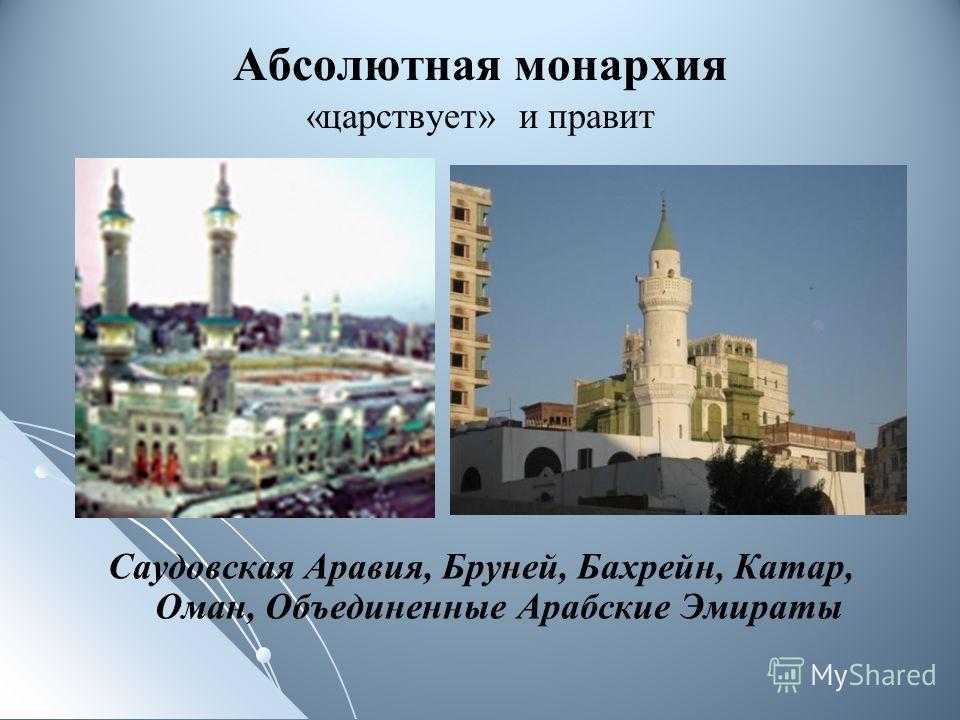 Абсолютная монархия «царствует» и правит Саудовская Аравия, Бруней, Бахрейн, Катар, Оман, Объединенные Арабские Эмираты