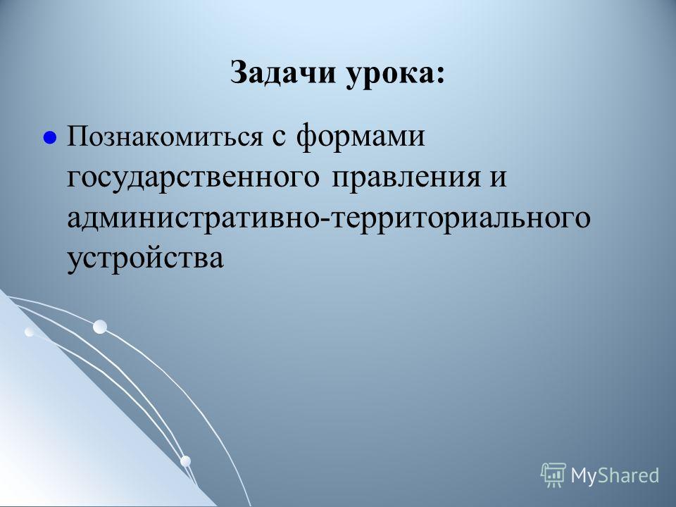 Задачи урока: Познакомиться с формами государственного правления и административно-территориального устройства