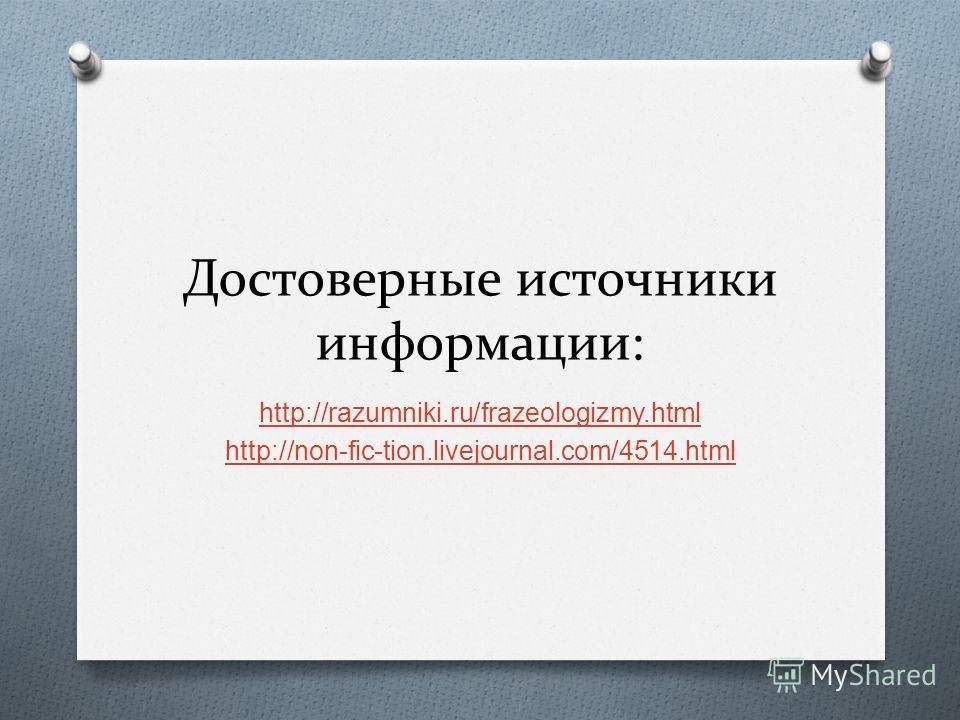 Достоверные источники информации: http://razumniki.ru/frazeologizmy.html http://non-fic-tion.livejournal.com/4514.html