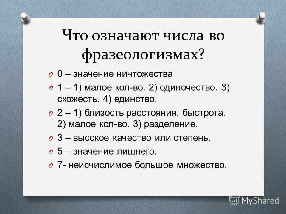 Что означают числа во фразеологизмах? O 0 – значение ничтожества O 1 – 1) малое кол - во. 2) одиночество. 3) схожесть. 4) единство. O 2 – 1) близость расстояния, быстрота. 2) малое кол - во. 3) разделение. O 3 – высокое качество или степень. O 5 – зн