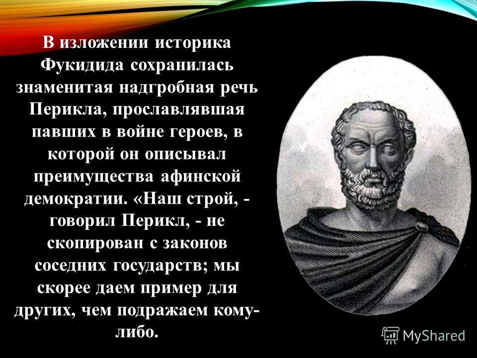 В изложении историка Фукидида сохранилась знаменитая надгробная речь Перикла, прославлявшая павших в войне героев, в которой он описывал преимущества афинской демократии. «Наш строй, - говорил Перикл, - не скопирован с законов соседних государств; мы