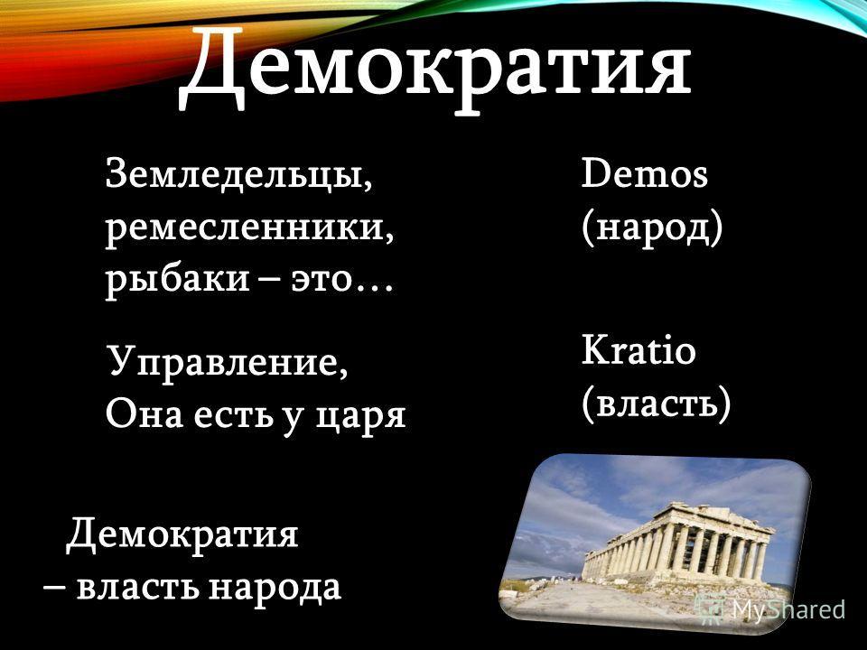 Земледельцы, ремесленники, рыбаки – это… Demos (народ) Управление, Она есть у царя Kratio (власть) Демократия – власть народа Демократия