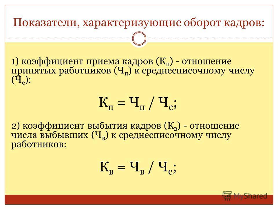 Показатели, характеризующие оборот кадров: 1) коэффициент приема кадров (К п ) - отношение принятых работников (Ч п ) к среднесписочному числу (Ч с ): К п = Ч п / Ч с ; 2) коэффициент выбытия кадров (К в ) - отношение числа выбывших (Ч в ) к среднесп