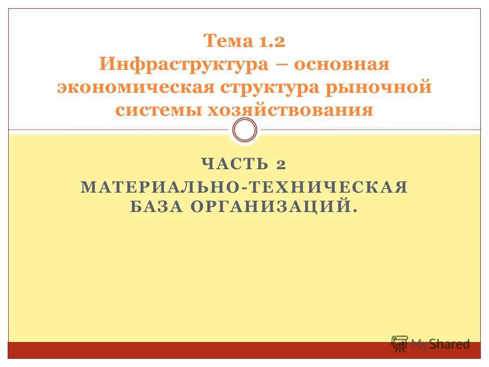 ЧАСТЬ 2 МАТЕРИАЛЬНО-ТЕХНИЧЕСКАЯ БАЗА ОРГАНИЗАЦИЙ. Тема 1.2 Инфраструктура – основная экономическая структура рыночной системы хозяйствования