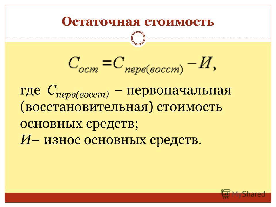 Остаточная стоимость где С перв(восст) – первоначальная (восстановительная) стоимость основных средств; И– износ основных средств.