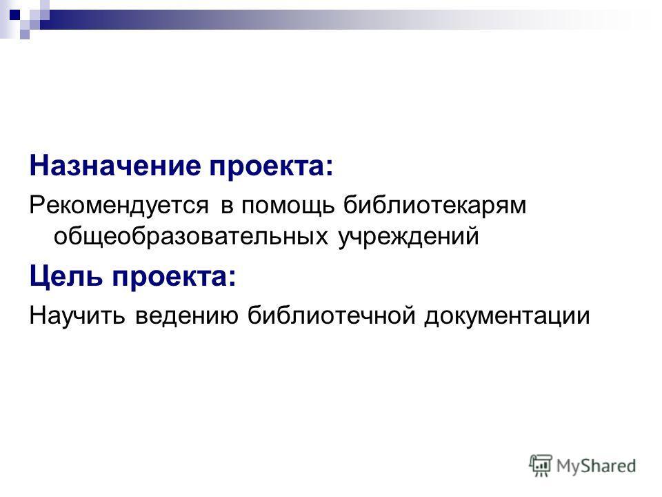 Назначение проекта: Рекомендуется в помощь библиотекарям общеобразовательных учреждений Цель проекта: Научить ведению библиотечной документации
