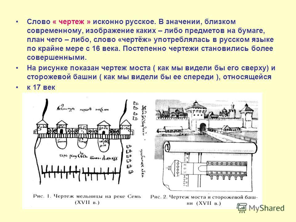 Слово « чертеж » исконно русское. В значении, близком современному, изображение каких – либо предметов на бумаге, план чего – либо, слово «чертёж» употреблялась в русском языке по крайне мере с 16 века. Постепенно чертежи становились более совершенны