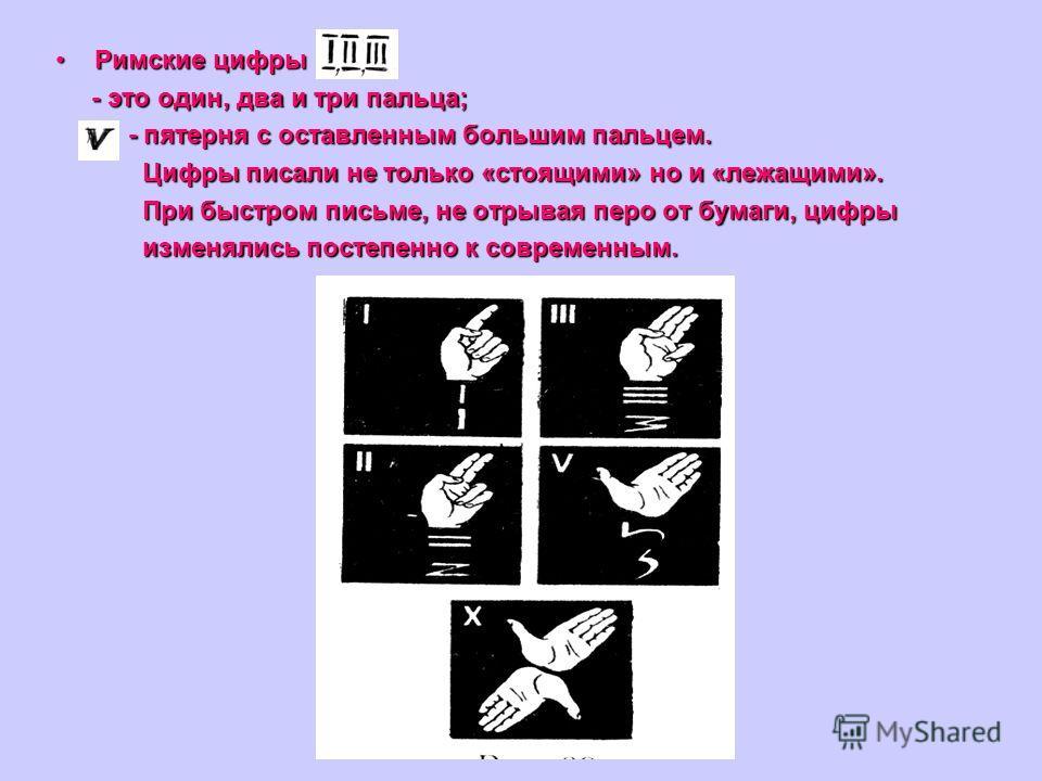 Римские цифрыРимские цифры - это один, два и три пальца; - это один, два и три пальца; - пятерня с оставленным большим пальцем. - пятерня с оставленным большим пальцем. Цифры писали не только «стоящими» но и «лежащими». Цифры писали не только «стоящи