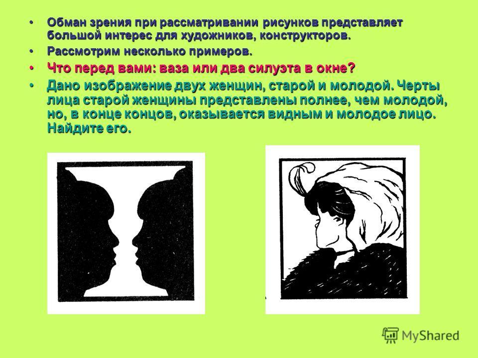 Обман зрения при рассматривании рисунков представляет большой интерес для художников, конструкторов.Обман зрения при рассматривании рисунков представляет большой интерес для художников, конструкторов. Рассмотрим несколько примеров.Рассмотрим нескольк