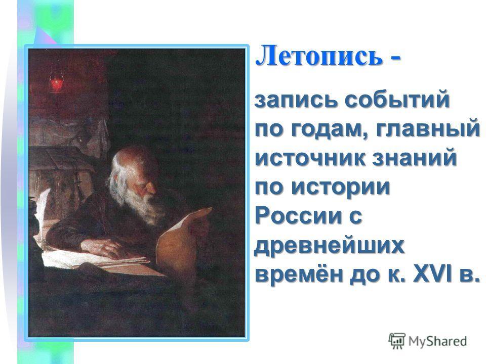 Летопись - Летопись - запись событий по годам, главный источник знаний по истории России с древнейших времён до к. XVI в.