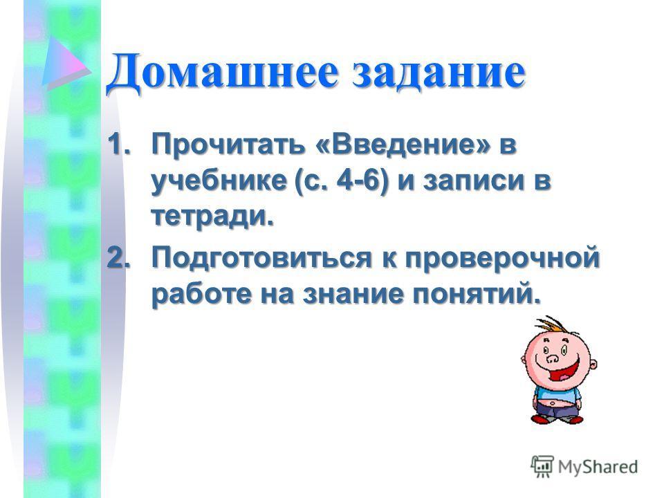 Домашнее задание 1.Прочитать «Введение» в учебнике (с. 4-6) и записи в тетради. 2.Подготовиться к проверочной работе на знание понятий.