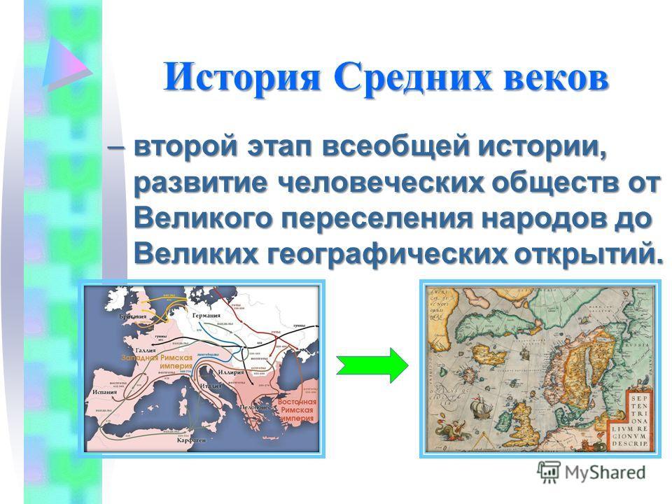 История Средних веков –в–в–в–второй этап всеобщей истории, развитие человеческих обществ от Великого переселения народов до Великих географических открытий.