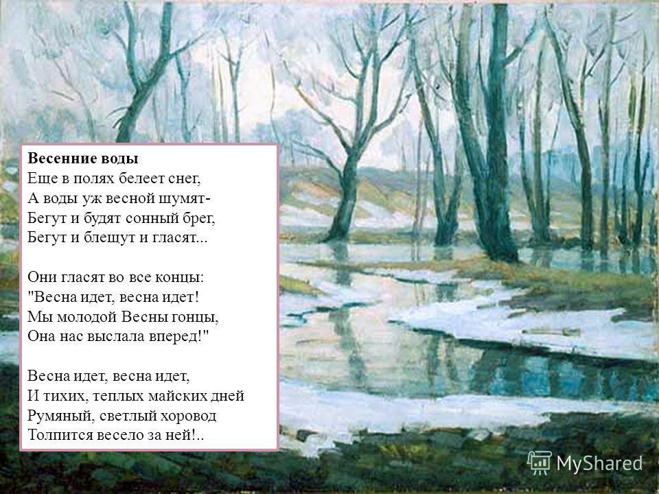 Весенние воды Еще в полях белеет снег, А воды уж весной шумят- Бегут и будят сонный брег, Бегут и блещут и гласят... Они гласят во все концы: