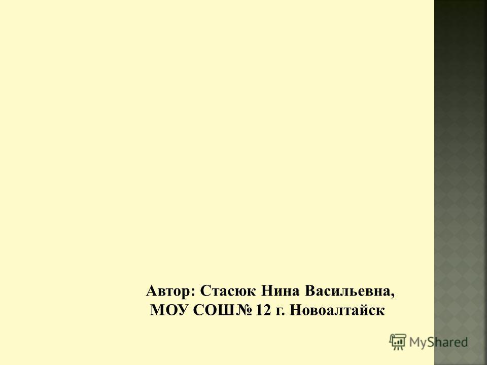 Автор: Стасюк Нина Васильевна, МОУ СОШ 12 г. Новоалтайск