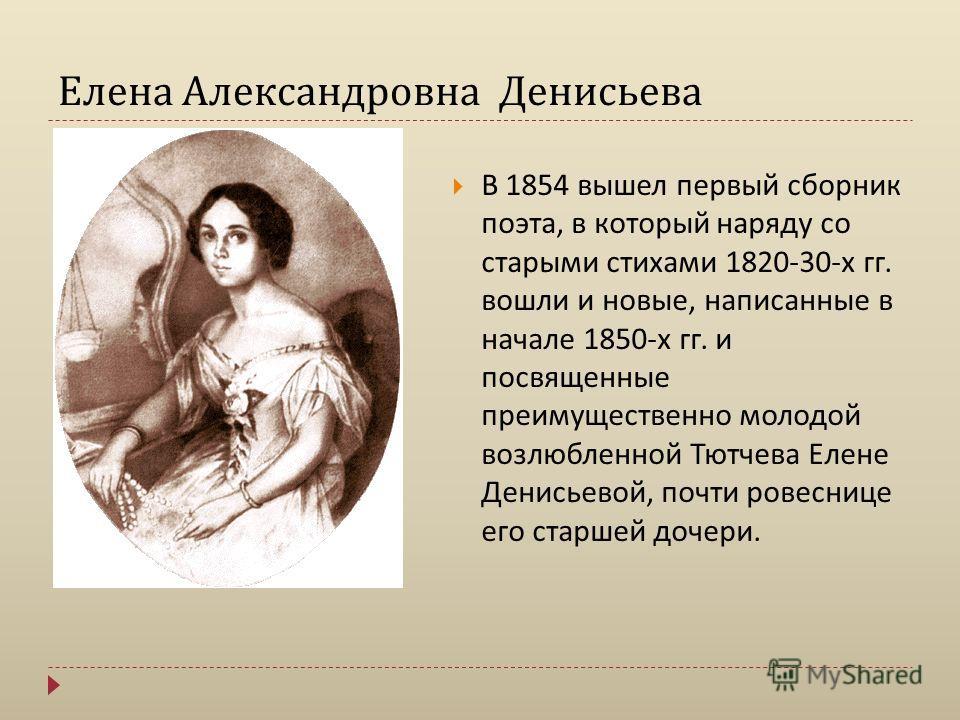 Елена Александровна Денисьева В 1854 вышел первый сборник поэта, в который наряду со старыми стихами 1820-30- х гг. вошли и новые, написанные в начале 1850- х гг. и посвященные преимущественно молодой возлюбленной Тютчева Елене Денисьевой, почти рове