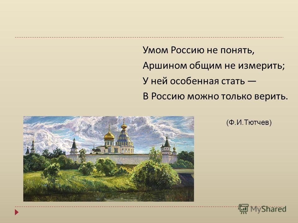 Умом Россию не понять, Аршином общим не измерить ; У ней особенная стать В Россию можно только верить. (Ф.И.Тютчев)