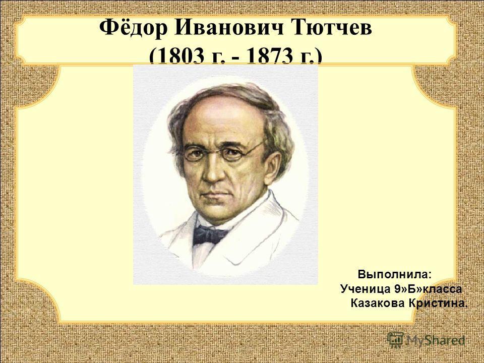 в Фёдор Иванович Тютчев (1803 г. - 1873 г.) Выполнила: Ученица 9»Б»класса Казакова Кристина.