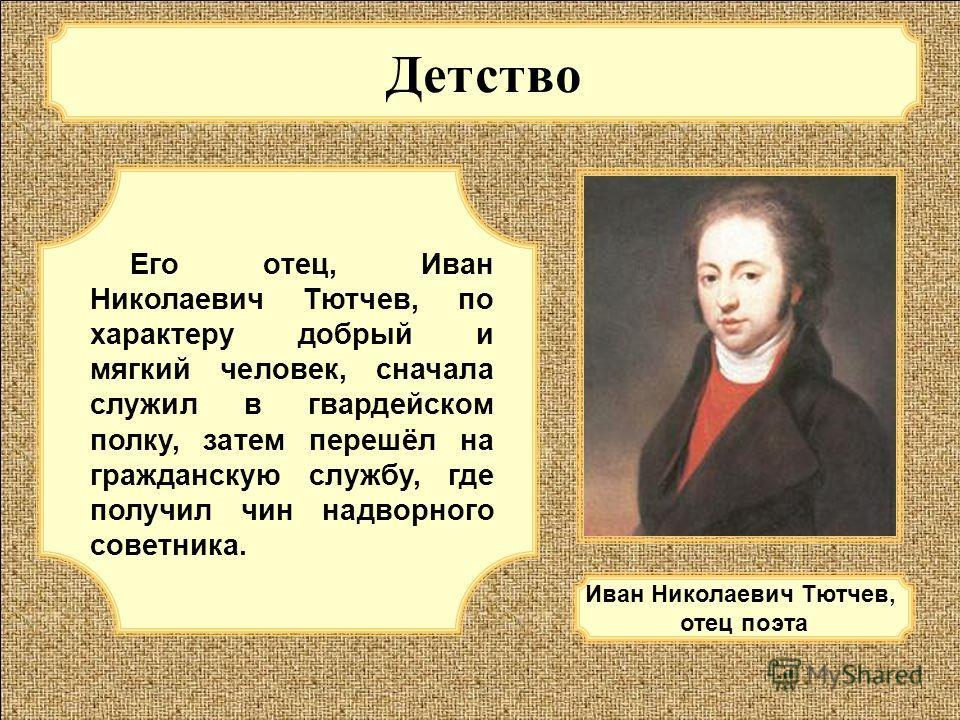 Детство Его отец, Иван Николаевич Тютчев, по характеру добрый и мягкий человек, сначала служил в гвардейском полку, затем перешёл на гражданскую службу, где получил чин надворного советника. Иван Николаевич Тютчев, отец поэта