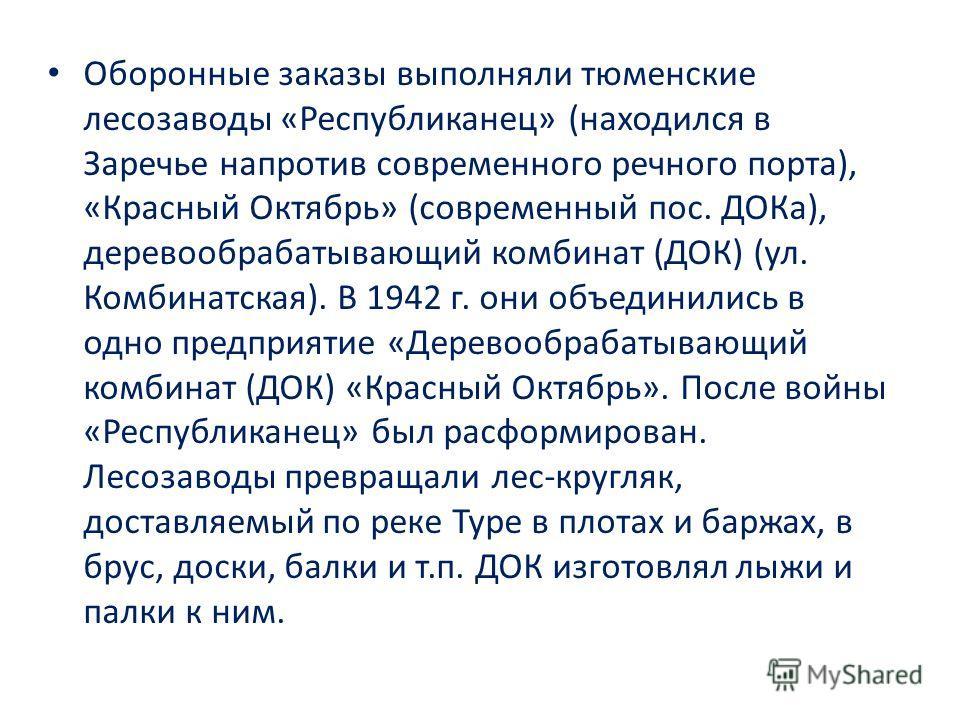 Оборонные заказы выполняли тюменские лесозаводы «Республиканец» (находился в Заречье напротив современного речного порта), «Красный Октябрь» (современный пос. ДОКа), деревообрабатывающий комбинат (ДОК) (ул. Комбинатская). В 1942 г. они объединились в