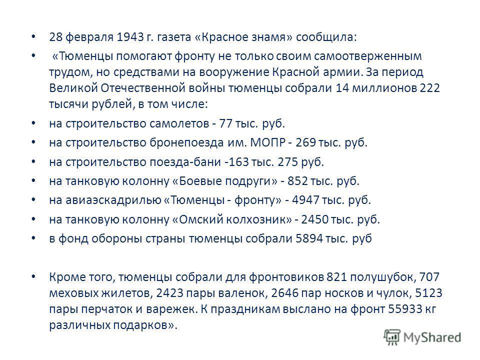28 февраля 1943 г. газета «Красное знамя» сообщила: «Тюменцы помогают фронту не только своим самоотверженным трудом, но средствами на вооружение Красной армии. За период Великой Отечественной войны тюменцы собрали 14 миллионов 222 тысячи рублей, в то