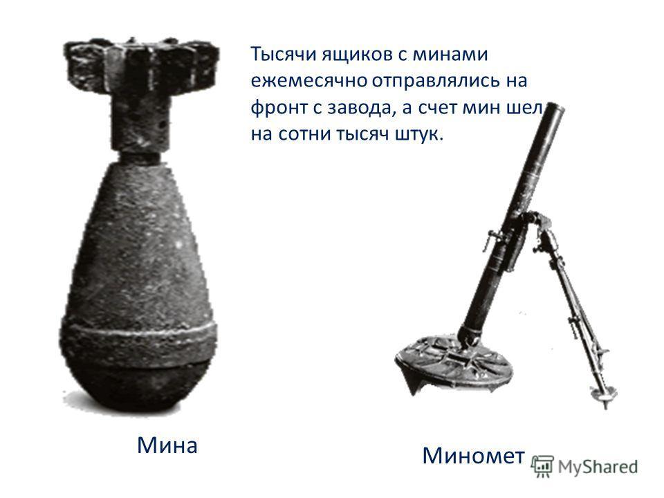 Миномет Мина Тысячи ящиков с минами ежемесячно отправлялись на фронт с завода, а счет мин шел на сотни тысяч штук.