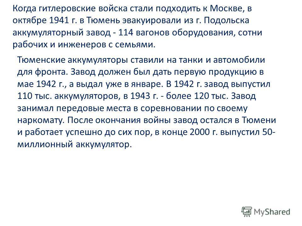 Когда гитлеровские войска стали подходить к Москве, в октябре 1941 г. в Тюмень эвакуировали из г. Подольска аккумуляторный завод - 114 вагонов оборудования, сотни рабочих и инженеров с семьями. Тюменские аккумуляторы ставили на танки и автомобили для