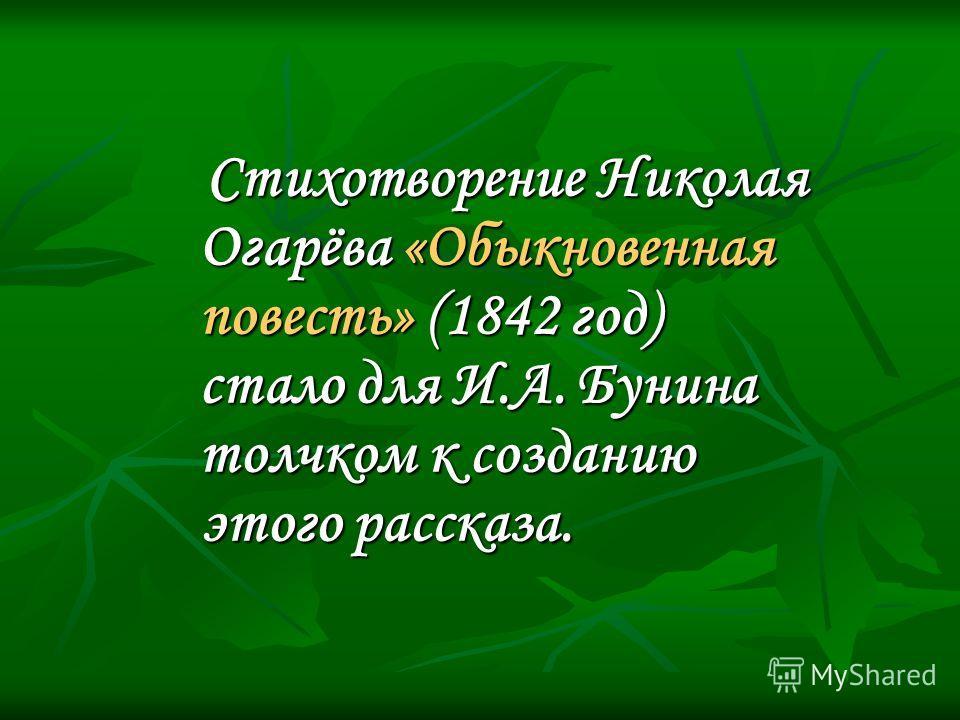 Стихотворение Николая Огарёва «Обыкновенная повесть» (1842 год) стало для И.А. Бунина толчком к созданию этого рассказа.