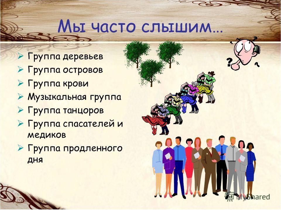 Мы часто слышим… Группа деревьев Группа островов Группа крови Музыкальная группа Группа танцоров Группа спасателей и медиков Группа продленного дня