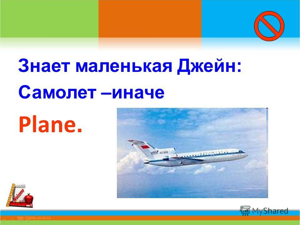 Знает маленькая Джейн: Самолет –иначе Plane.